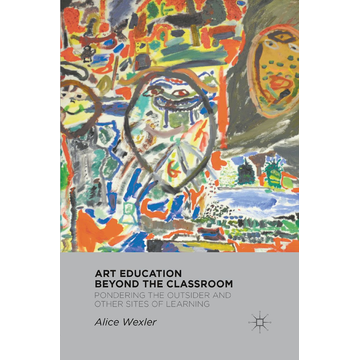 A. Wexler Art Education Beyond the Classroom - Pondering the Outsider and Other Sites of Learning