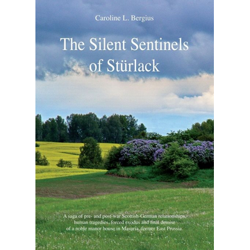 Caroline Bergius The Silent Sentinels of Stürlack - A saga of pre- and post-war Scottish-German relationships, human tragedies, forced exodus and final demise of a noble manor house in Masuria, former East Prussia.