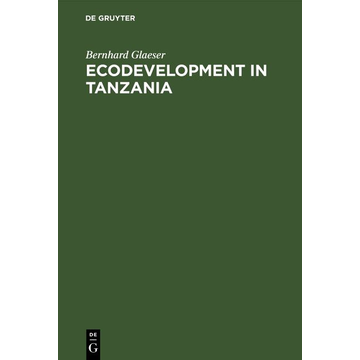 Bernhard Glaeser Ecodevelopment in Tanzania - An Empirical Contribution on Needs, Self-sufficiency, and Environmentally-sound Agriculture on Peasant Farms