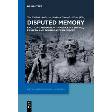 De Gruyter Disputed Memory - Emotions and Memory Politics in Central, Eastern and South-Eastern Europe