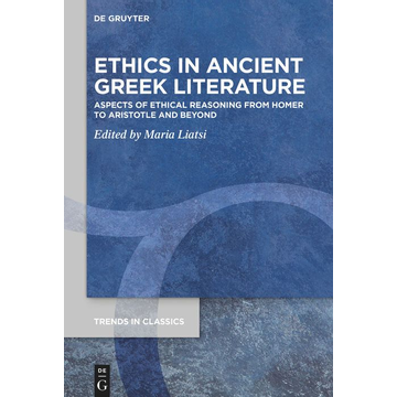 De Gruyter Ethics in Ancient Greek Literature - Aspects of Ethical Reasoning from Homer to Aristotle and Beyond