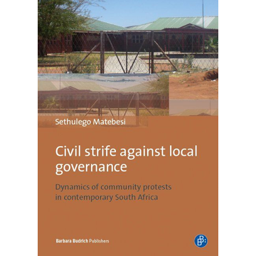 Sethulego Matebesi Civil Strife against Local Governance - Dynamics of community protests in contemporary South Africa