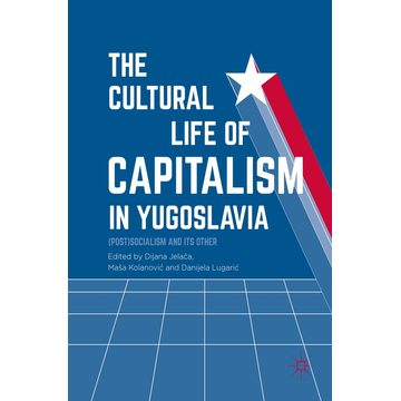 Springer International Publishing The Cultural Life of Capitalism in Yugoslavia - (Post)Socialism and Its Other