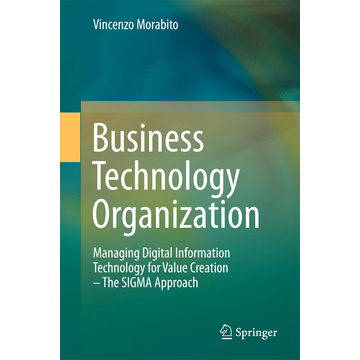 Vincenzo Morabito Business Technology Organization - Managing Digital Information Technology for Value Creation - The SIGMA Approach
