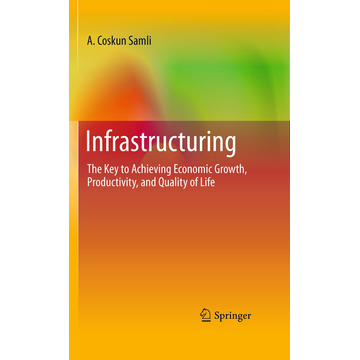 A. Coskun Samli Infrastructuring - The Key to Achieving Economic Growth, Productivity, and Quality of Life