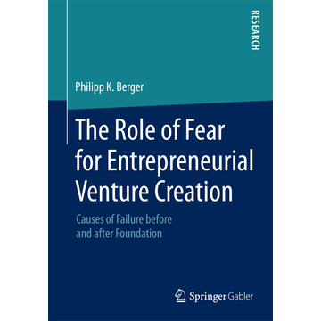 Philipp K. Berger The Role of Fear for Entrepreneurial Venture Creation - Causes of Failure before and after Foundation