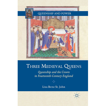 Lisa Benz St. John Three Medieval Queens - Queenship and the Crown in Fourteenth-Century England