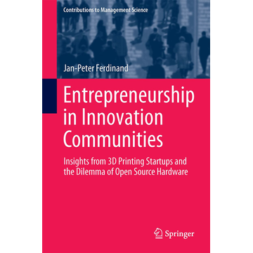 Jan-Peter Ferdinand Entrepreneurship in Innovation Communities - Insights from 3D Printing Startups and the Dilemma of Open Source Hardware