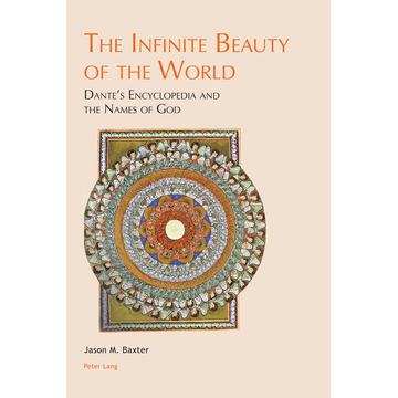 Jason M. Baxter The Infinite Beauty of the World - Dante's Encyclopedia and the Names of God