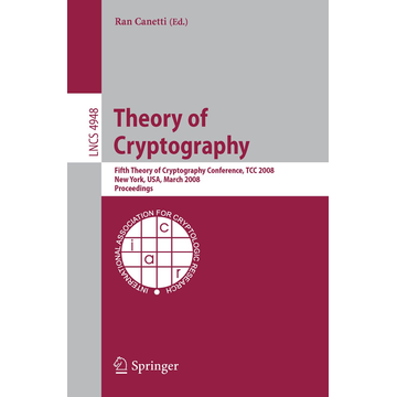 Springer Berlin Theory of Cryptography - Fifth Theory of Cryptography Conference, TCC 2008, New York, USA, March 19-21, 2008, Proceedings