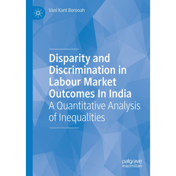 Vani Kant Borooah Disparity and Discrimination in Labour Market Outcomes in India - A Quantitative Analysis of Inequalities