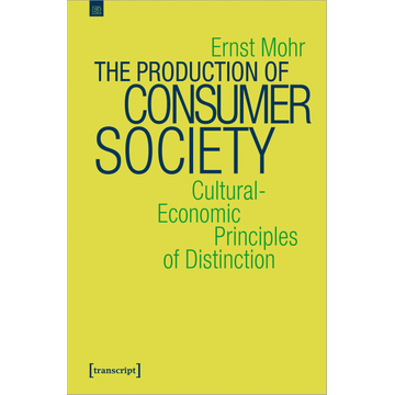 Ernst Mohr The Production of Consumer Society - Cultural-Economic Principles of Distinction