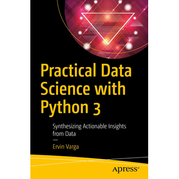 Ervin Varga Practical Data Science with Python 3 - Synthesizing Actionable Insights from Data