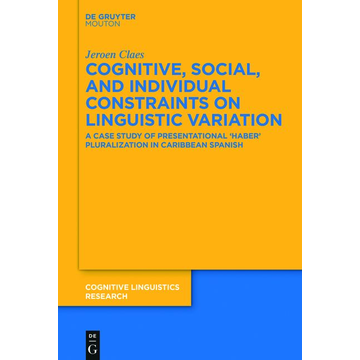Jeroen Claes Cognitive, Social, and Individual Constraints on Linguistic Variation - A Case Study of Presentational 'Haber' Pluralization in Caribbean Spanish