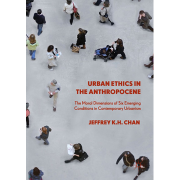 Jeffrey K.H. Chan Urban Ethics in the Anthropocene - The Moral Dimensions of Six Emerging Conditions in Contemporary Urbanism