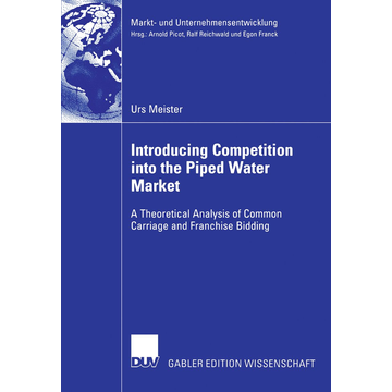 Urs Meister Introducing Competition into the Piped Water Market - A Theoretical Analysis of Common Carriage and Franchise Bidding