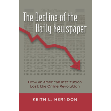 Keith L. Herndon The Decline of the Daily Newspaper - How an American Institution Lost the Online Revolution