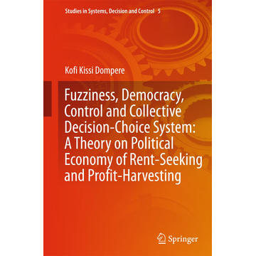 Kofi Kissi Dompere Fuzziness, Democracy, Control and Collective Decision-choice System: A Theory on Political Economy of Rent-Seeking and Profit-Harvesting