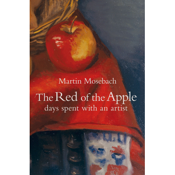 Martin Mosebach The Red of the Apple - Days Spent with an Artist