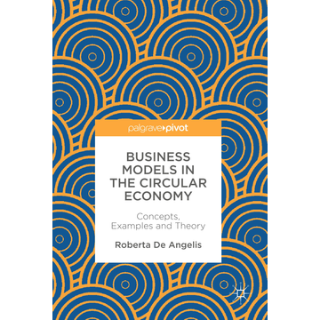 Roberta De Angelis Business Models in the Circular Economy - Concepts, Examples and Theory