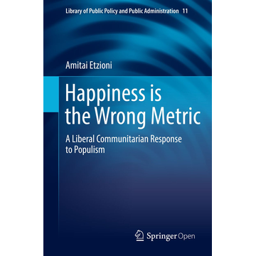 Amitai Etzioni Happiness is the Wrong Metric - A Liberal Communitarian Response to Populism