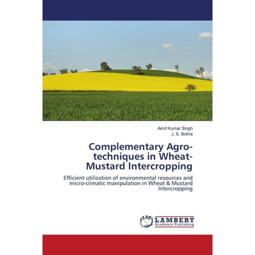 Singh, Amit Kumar Complementary Agro-techniques in Wheat-Mustard Intercropping - Efficient utilization of environmental resources and micro-climatic manipulation in Wheat & Mustard Intercropping