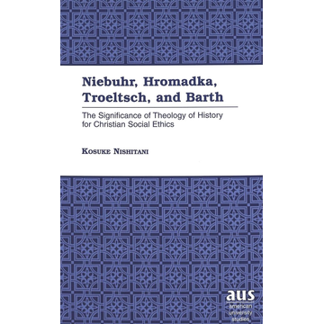 Kosuke Nishitani Niebuhr, Hromadka, Troeltsch, and Barth - The Significance of Theology of History for Christian Social Ethics
