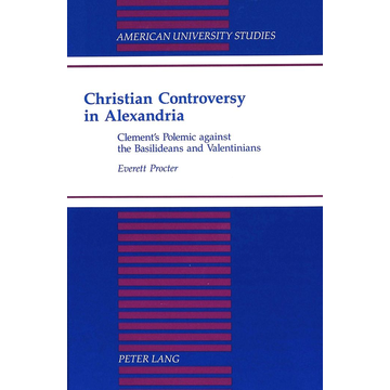Everett Procter Christian Controversy in Alexandria - Clement's Polemic against the Basilideans and Valentinians