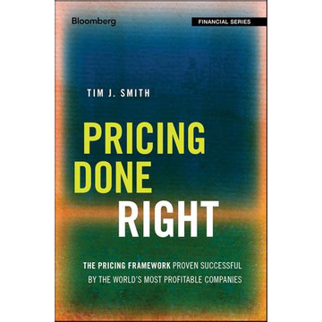Tim J. Smith Pricing Done Right - The Pricing Framework Proven Successful by the World's Most Profitable Companies