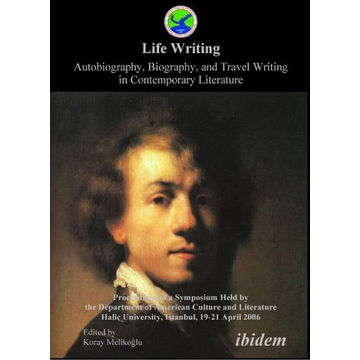 ibidem Life Writing. Contemporary Autobiography, Biography, and Travel Writing - Proceedings of a Symposium Held by the Department of American Culture and Literature Halic University, Istanbul, 19-21 April 2006