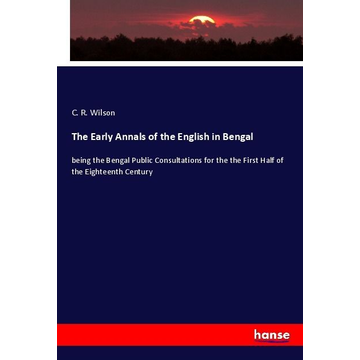 Wilson, C. R. The Early Annals of the English in Bengal - being the Bengal Public Consultations for the the First Half of the Eighteenth Century