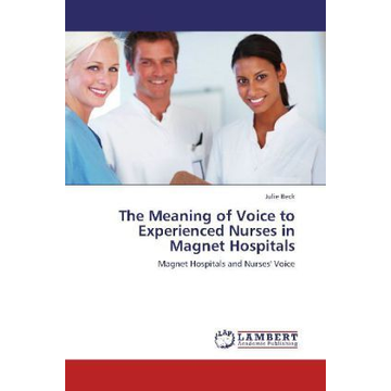 Beck, Julie The Meaning of Voice to Experienced Nurses in Magnet Hospitals - Magnet Hospitals and Nurses' Voice
