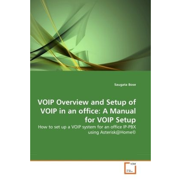 Bose, Saugata VOIP Overview and Setup of VOIP in an office: A Manual for VOIP Setup - How to set up a VOIP system for an office IP-PBX using Asterisk@Home©