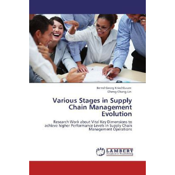 Kriechbaum, Bernd Georg Various Stages in Supply Chain Management Evolution - Research Work about Vital Key Dimensions to achieve higher Performance Levels in Supply Chain Management Operations