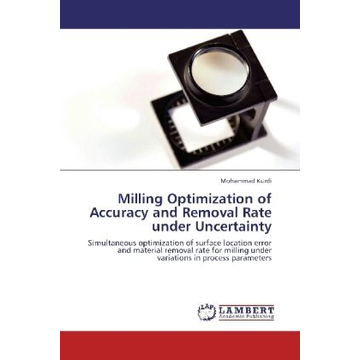 Kurdi, Mohammad Milling Optimization of Accuracy and Removal Rate under Uncertainty - Simultaneous optimization of surface location error and material removal rate for milling under variations in process parameters