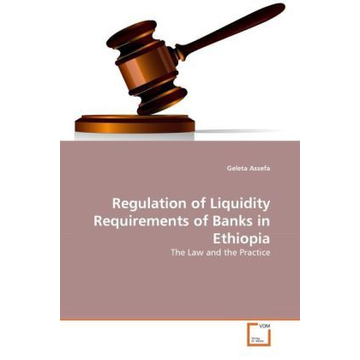 Assefa, Geleta Regulation of Liquidity Requirements of Banks in Ethiopia - The Law and the Practice