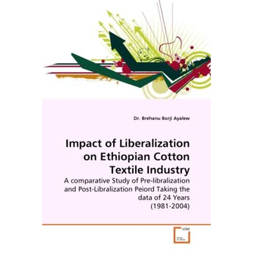 Ayalew, Brehanu Borji Impact of Liberalization on Ethiopian Cotton Textile Industry - A comparative Study of Pre-libralization and Post-Libralization Peiord Taking the data of 24 Years (1981-2004)