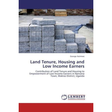 Asiimwe, George Land Tenure, Housing and Low Income Earners - Contribution of Land Tenure and Housing to Empowerment of Low Income Earners in Nansana Town, Wakiso District, Uganda