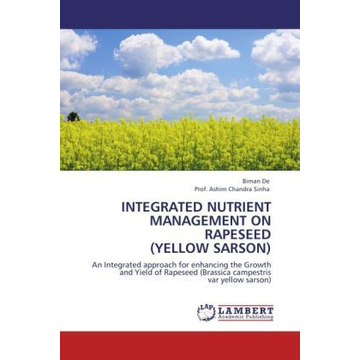 De, Biman INTEGRATED NUTRIENT MANAGEMENT ON RAPESEED (YELLOW SARSON) - An Integrated approach for enhancing the Growth and Yield of Rapeseed (Brassica campestris var yellow sarson)