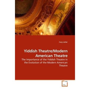 Leiter, Cary Yiddish Theatre/Modern American Theatre - The Importance of the Yiddish Theatre in the Evolution of the Modern American Theatre