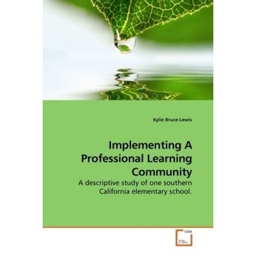 Bruce-Lewis, Kylie Implementing A Professional Learning Community - A descriptive study of one southern California elementary school.