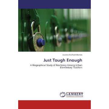 Durham-Barnes, Joanna Just Tough Enough - A Biographical Study of Resiliency Among Urban Elementary Teachers