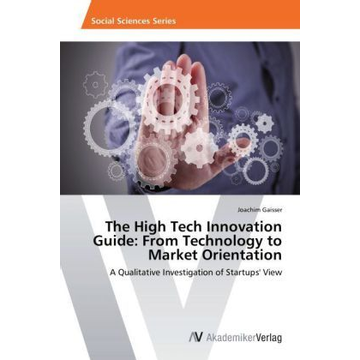 Gaisser, Joachim The High Tech Innovation Guide: From Technology to Market Orientation - A Qualitative Investigation of Startups' View