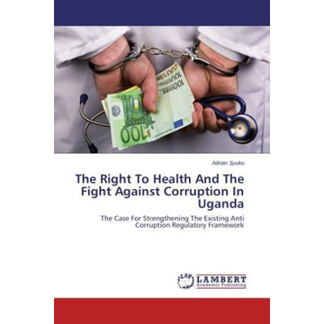 Jjuuko, Adrian The Right To Health And The Fight Against Corruption In Uganda - The Case For Strengthening The Existing Anti Corruption Regulatory Framework