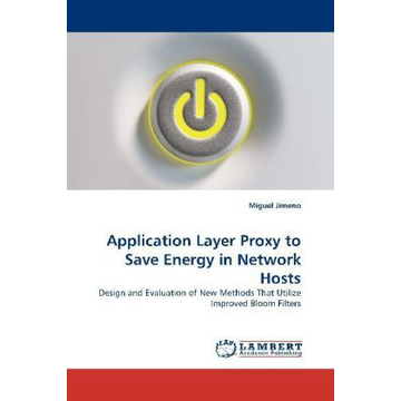 Jimeno, Miguel Application Layer Proxy to Save Energy in Network Hosts - Design and Evaluation of New Methods That Utilize Improved Bloom Filters