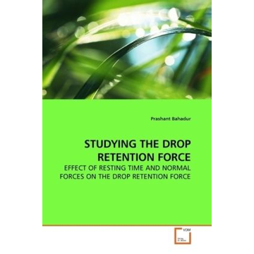Bahadur, Prashant STUDYING THE DROP RETENTION FORCE - EFFECT OF RESTING TIME AND NORMAL FORCES ON THE DROP RETENTION FORCE