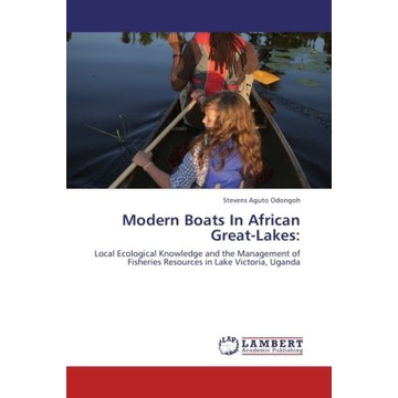 Aguto Odongoh, Stevens Modern Boats In African Great-Lakes: - Local Ecological Knowledge and the Management of Fisheries Resources in Lake Victoria, Uganda