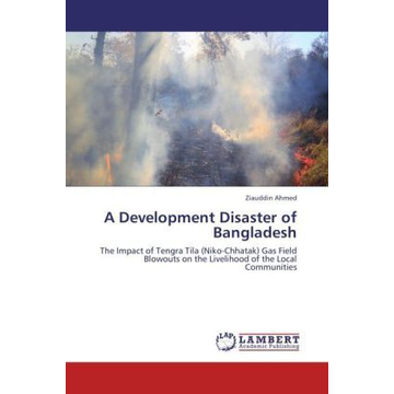 Ahmed, Ziauddin A Development Disaster of Bangladesh - The Impact of Tengra Tila (Niko-Chhatak) Gas Field Blowouts on the Livelihood of the Local Communities