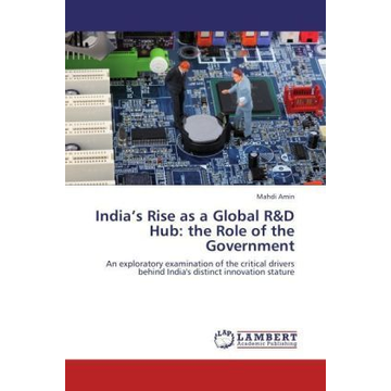 Amin, Mahdi India's Rise as a Global R&D Hub: the Role of the Government - An exploratory examination of the critical drivers behind India's distinct innovation stature