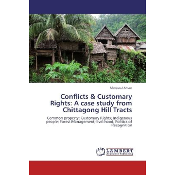 Ahsan, Monjurul Conflicts & Customary Rights: A case study from Chittagong Hill Tracts - Common property; Customary Rights; Indigenous people; Forest Management; livelihood; Politics of Recognition